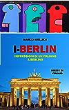 I-Berlin: Impressioni di un italiano a Berlino
