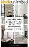 101 Tips for Selling Your House Fast: Information No Home Seller Should be Without