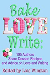 Bake, Love, Write: 105 Authors Share Dessert Recipes and Advice on Love and Writing Kindle Edition