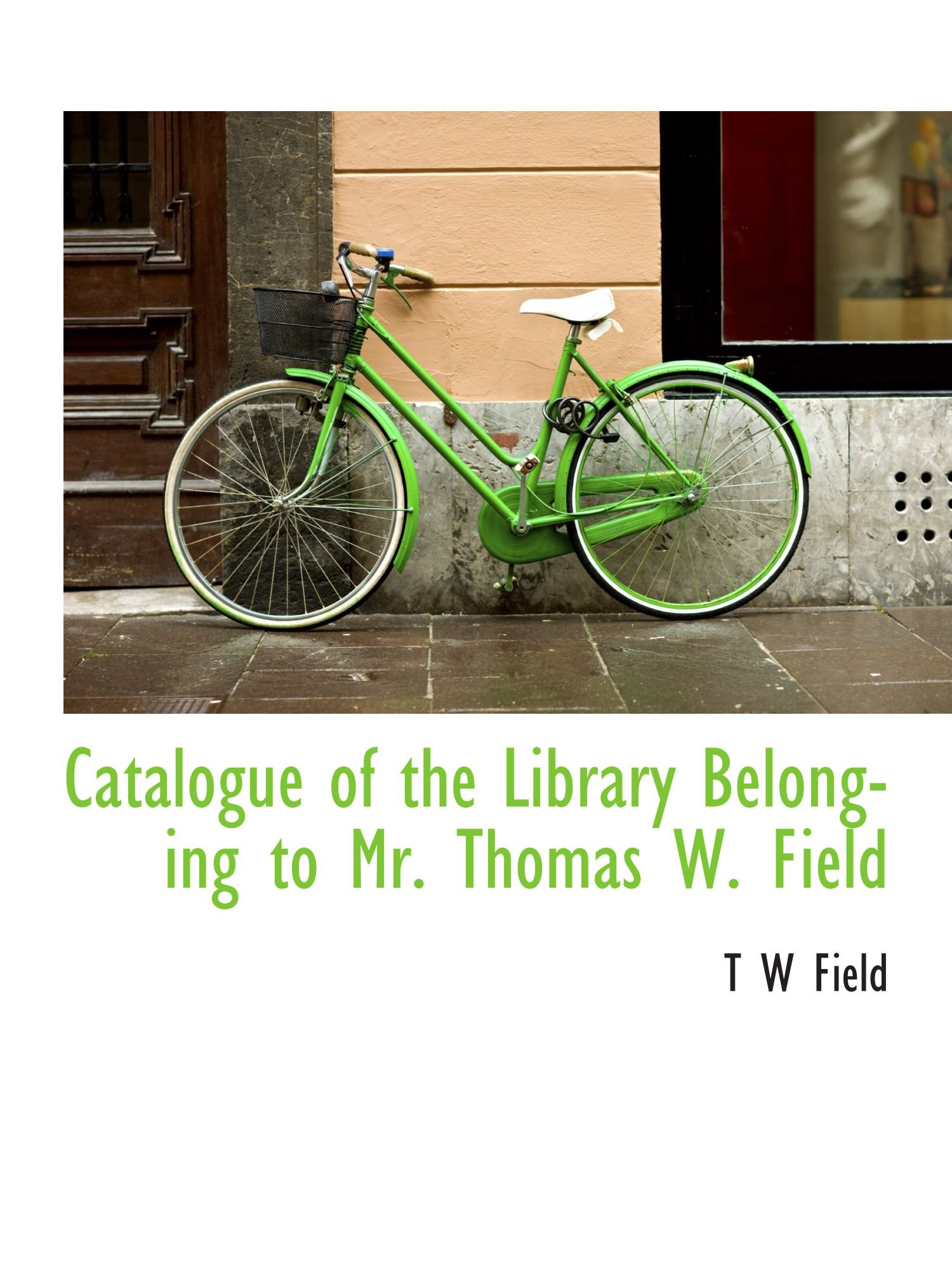 Download Catalogue of the Library Belonging to Mr. Thomas W. Field PDF