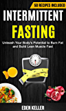 Intermittent Fasting: Unleash Your Body's Potential to Burn Fat and Build Lean Muscle Fast (50 Recipes Included)