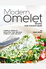 Modern Omelet Recipes for The Busy Mom: Simple Omelet Recipes the Whole Family Can Enjoy Kindle Edition
