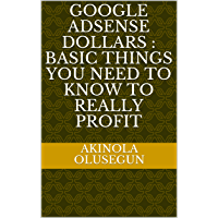 Google Adsense Dollars : Basic Things You Need To Know To Really Profit (Make Money Book 1) (English Edition)