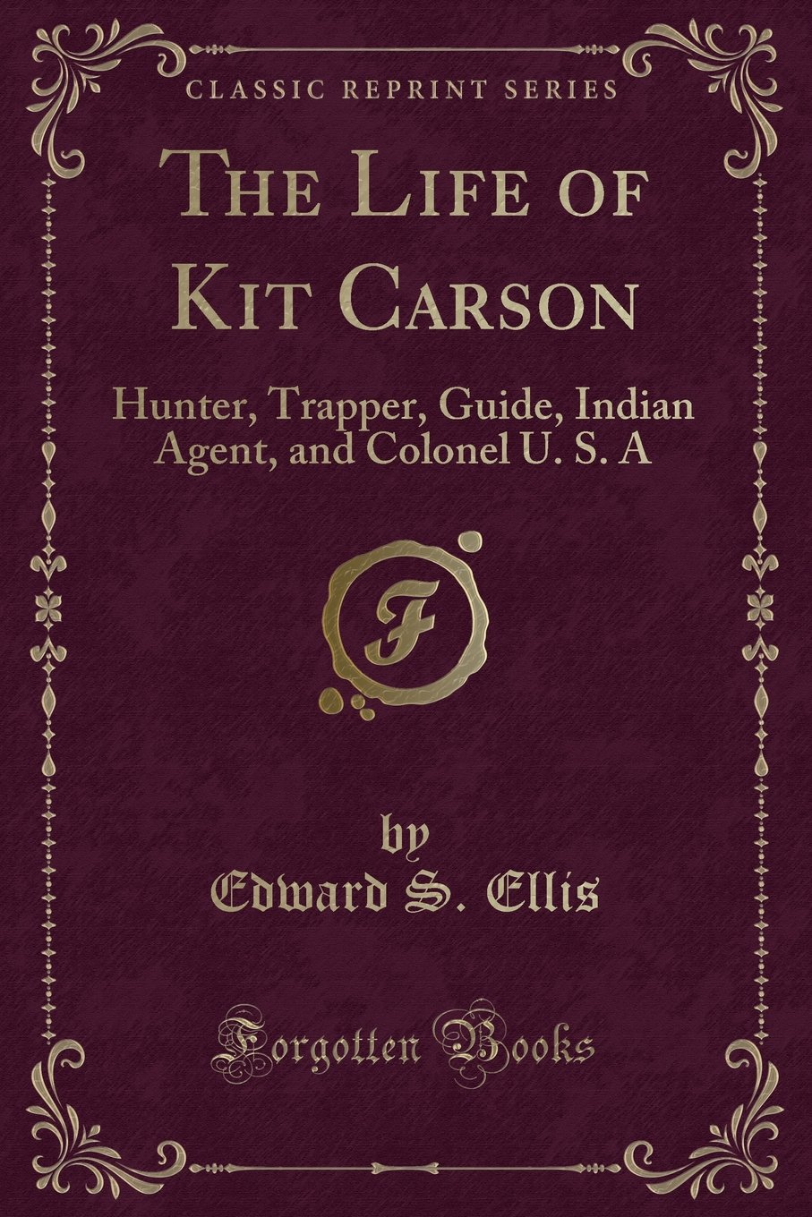 Amazon.com: The Life of Kit Carson: Hunter, Trapper, Guide, Indian Agent,  and Colonel U. S. A (Classic Reprint) (9781332020904): Edward S. Ellis:  Books