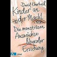 Kinder an der Macht: Die monströsen Auswüchse liberaler Erziehung (German Edition)