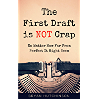 The First Draft Is Not Crap: No Matter How Far From Perfect It Might Seem (English Edition)