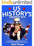 US History: Greatest Hits: 47 Stories in American History: From the Revolutionary War to the War on Terror (American History, US History Books)