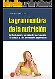 La Gran Mentira de la Nutrición: Derribando los mitos que nos han llevado a la obesidad, la diabetes y la enfermedad degenerativa