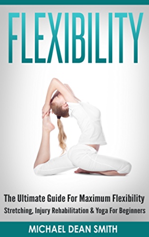 FLEXIBILITY: The Ultimate Guide For Maximum Flexibility - Stretching; Injury Rehabilitation & Yoga For Beginners (Stretching Exercises; Injury Prevention; ... Relief; Core Strength; Sciatica; Squat)