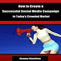 How to Create a Successful Social Media Campaign in Today's Crowded Market