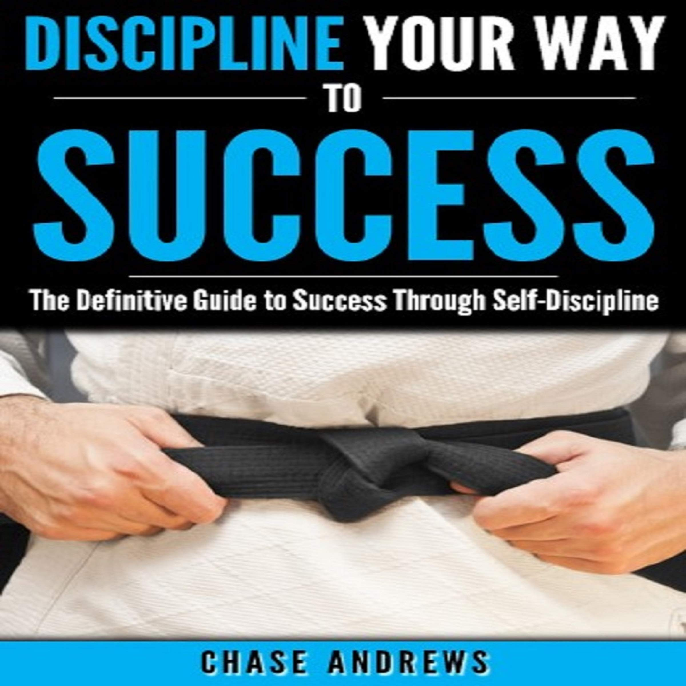 Discipline Your Way to Success: The Definitive Guide to Success Through Self-Discipline