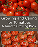 Growing and Caring for Tomatoes: An Essential Tomato Growing Book (English Edition)
