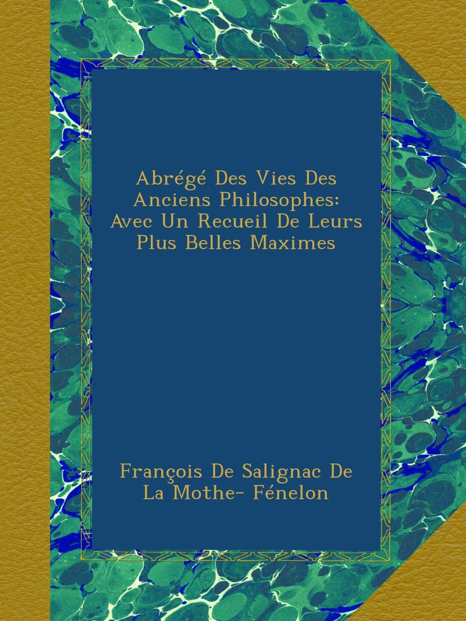Abrégé Des Vies Des Anciens Philosophes: Avec Un Recueil De Leurs Plus Belles Maximes (French Edition) pdf