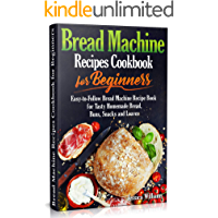 Bread Machine Recipes Cookbook for Beginners: Easy-to-Follow Bread