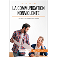 La Communication NonViolente: Les clés d'une collaboration sereine (Coaching pro t. 34) (French Edition)