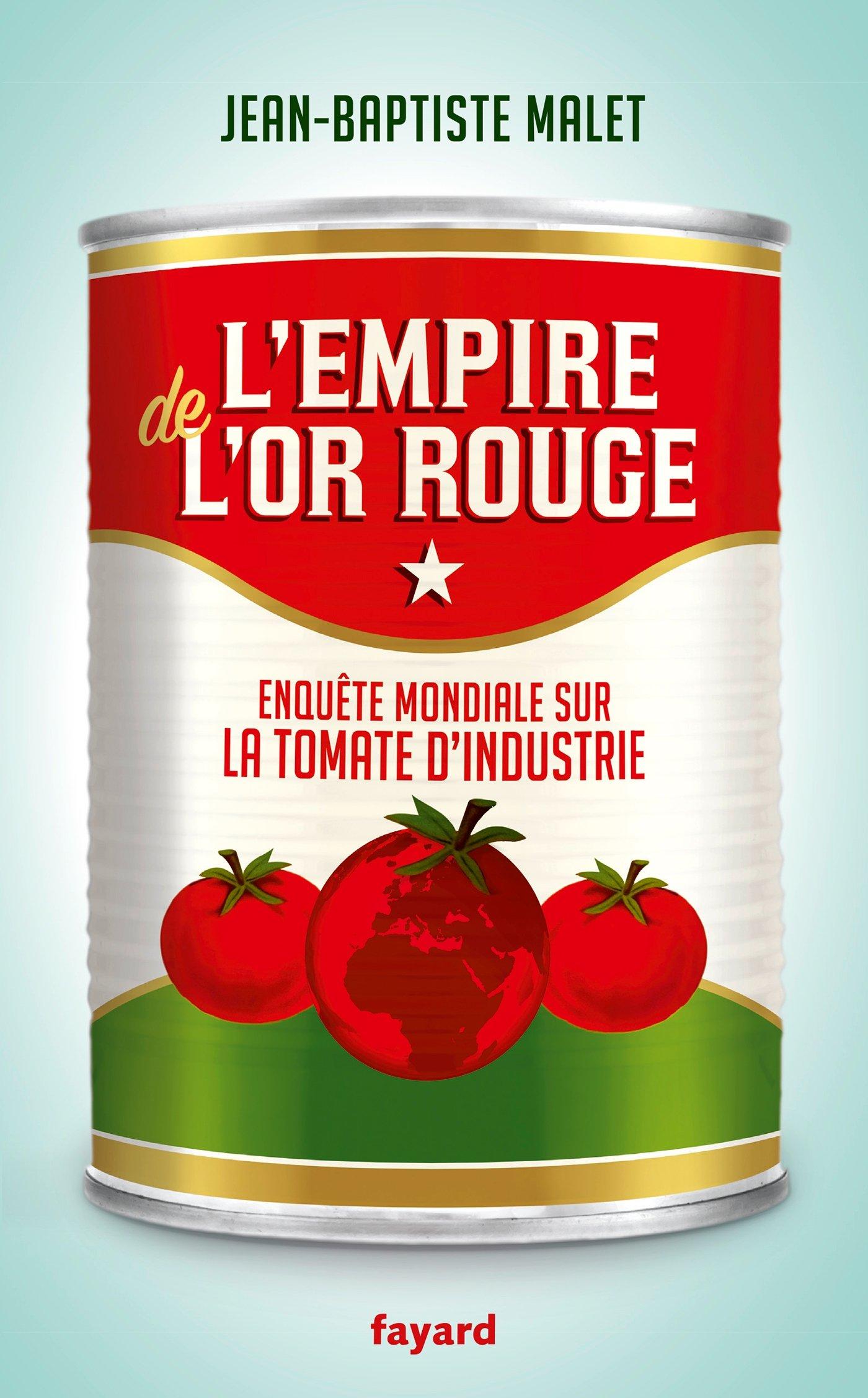 L'Empire de l'or rouge: Enquête mondiale sur la tomate d'industrie Broché – 17 mai 2017 Jean-Baptiste Malet Fayard 2213681856 Actualités