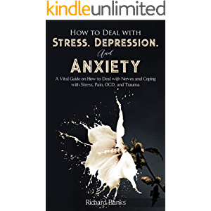 How to Deal With Stress, Depression, and Anxiety: A Vital Guide on How to Deal with Nerves and Coping with Stress, Pain…