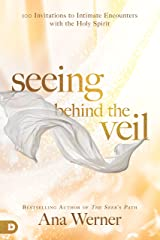 Seeing Behind the Veil: 100 Invitations to Intimate Encounters with the Holy Spirit Kindle Edition