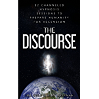 The Discourse: 12 Channeled hypnosis sessions to prepare humanity for ascension (English Edition)