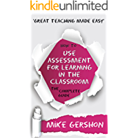 How to use Assessment for Learning in the Classroom: The Complete Guide (The 'How To...' Great Classroom Teaching Series Book 2)