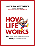 How Life Works: Why Happy People are More Successful. How You Can Be Like Them!