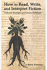 How to Read, Write, and Interpret Fiction: Authorial Strategies and Literary Technique Kindle Edition
