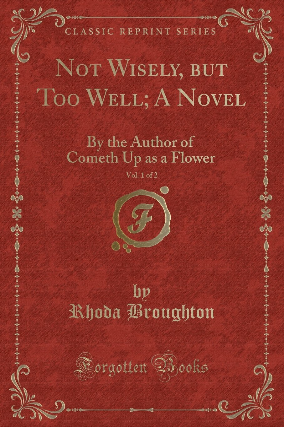 Download Not Wisely, but Too Well; A Novel, Vol. 1 of 2: By the Author of Cometh Up as a Flower (Classic Reprint) ebook