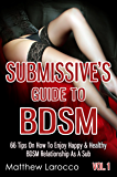 Submissive's Guide To BDSM Vol. 1: 66 Tips On How To Enjoy Happy & Healthy BDSM Relationship As A Sub (Guide to Healthy BDSM Book 4)