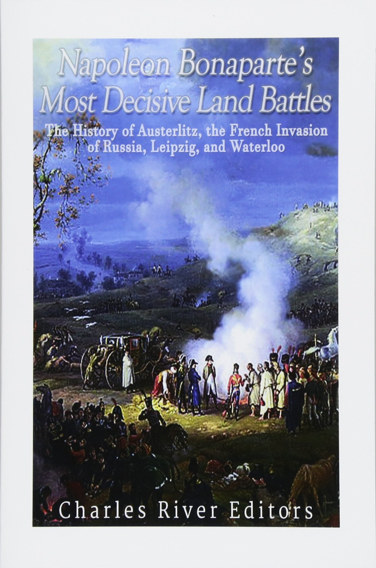 Napoleon Bonaparte's Most Decisive Land Battles: The History of Austerlitz,  the French Invasion of Russia, Leipzig, and Waterloo: Charles River  Editors: ...