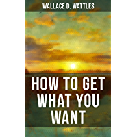 HOW TO GET WHAT YOU WANT: From one of The New Thought pioneers, author of The Science of Getting Rich, The Science of Being Well, The Science of Being ... Yourself and A New Christ (English Edition)