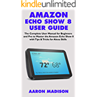 AMAZON ECHO SHOW 8 USER GUIDE: The Complete User Manual for Beginners and Pro to Master the New Amazon Echo Show 8 with Tips & Tricks for Alexa Skills (Echo Device & Alexa Setup Book 1)