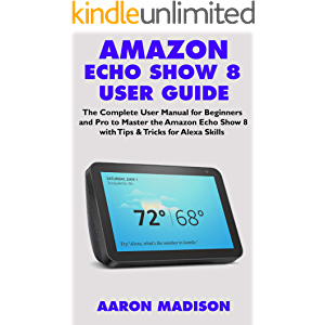 AMAZON ECHO SHOW 8 USER GUIDE: The Complete User Manual for Beginners and Pro to Master the New Amazon Echo Show 8 with…