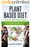 Plant-Based Diet for Athletes: Nutrition Guide for a Healthier Lifestyle, Increase Muscle Mass, Improve Performance, Strength, and Vitality. Meal Plans with 100 + High Protein Recipes
