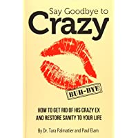 Say Goodbye to Crazy: How to Get Rid of His Crazy Ex and Restore Sanity to Your...