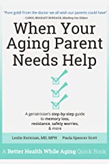 When Your Aging Parent Needs Help: A Geriatrician's Step-by-Step Guide to Memory Loss, Resistance, Safety Worries, & More Kindle Edition