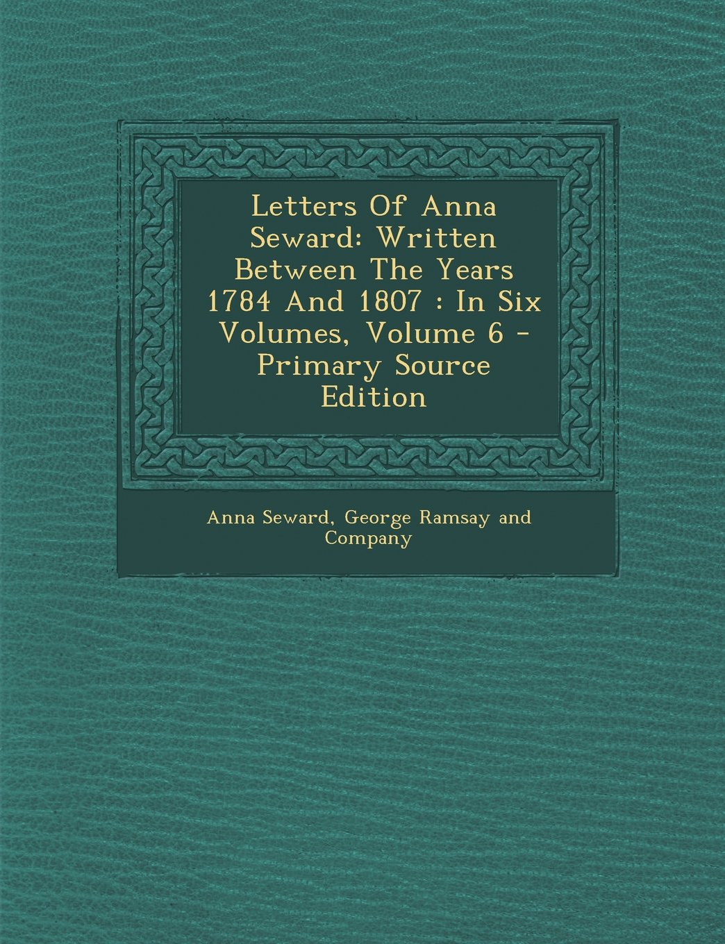Letters of Anna Seward: Written Between the Years 1784 and 1807: In Six Volumes, Volume 6 - Primary Source Edition ebook