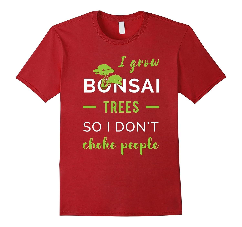 Bonsai - I grow bonsai trees so I don't choke people T-Shirt-BN