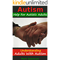 Autism: Help For Autistic Adults, Understanding Adults with Autism (Autism Spectrum Disorders, Special Needs, ASD Books)