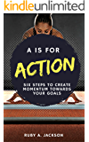 A is for Action: Six Steps to Create Momentum Towards Your Goals