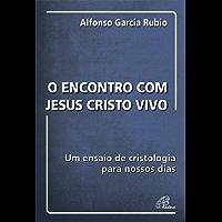 O encontro com Jesus Cristo vivo: Um ensaio de cristologia para nossos dias