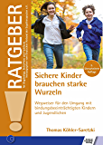Sichere Kinder brauchen starke Wurzeln: Wegweiser für den Umgang mit bindungsbeeinträchtigten Kindern und Jugendlichen (Ratgeber für Angehörige, Betroffene und Fachleute)