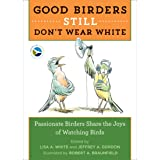 Good Birders Still Don't Wear White: Passionate Birders Share the Joy of Watching Birds