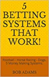 5 Betting Systems That Work!: Football - Horse Racing - Dogs. 5 Money Making Systems. (English Edition)
