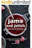 Jams and Jellies Recipes for Everyday Use: 30 Canning and Preserving Recipes for The Best Spreads