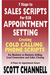 7 STEPS to SALES SCRIPTS for B2B APPOINTMENT SETTING. Creating Cold Calling Phone Scripts for Business to Business Selling, Lead Generation and Sales Closing. A Primer for Appointment Setters. Kindle Edition
