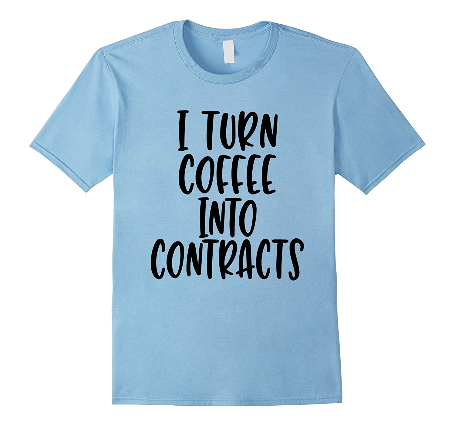 I Turn Coffee Into Contracts – Realtor, Lawyer Gift T-Shirt