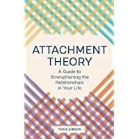 Attachment Theory: A Guide to Strengthening the Relationships in Your Life