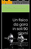 Un fisico da gara in soli 90 giorni: Come scolpire il tuo fisico in modo natural mantenendo la massa muscolare