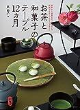 お茶と和菓子のテーブル12ヵ月: 煎茶から抹茶まで。和モダンで提案するテーブルコーディネート