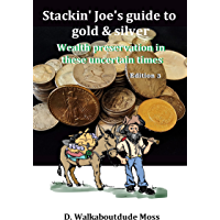 Stackin' Joe's Guide to Gold and Silver: Wealth preservation in these uncertain times (English Edition)